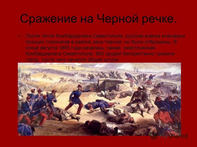 Сражение на Черной речке. После пятой бомбардировки Севастополя, русские войска атаковали позиции союзников в районе реки Черной. но были отброшены. В конце августа 1855 года началась, самая ожесточенная бомбардировка Севастополя. 800 орудий беспрест