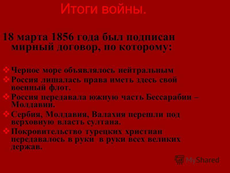 Итоги войны. 18 марта 1856 года был подписан мирный договор, по которому: Черное море объявлялось нейтральным Россия лишалась права иметь здесь свой военный флот. Россия передавала южную часть Бессарабии – Молдавии. Сербия, Молдавия, Валахия перешли