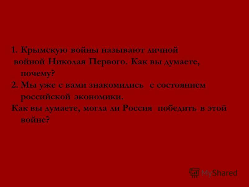 1. Крымскую войны называют личной войной Николая Первого. Как вы думаете, почему? 2. Мы уже с вами знакомились с состоянием российской экономики. Как вы думаете, могла ли Россия победить в этой войне?