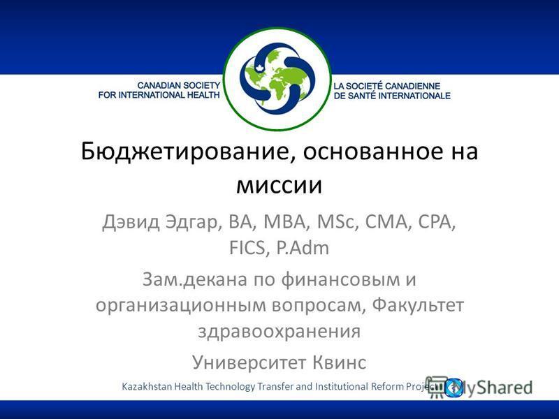 Kazakhstan Health Technology Transfer and Institutional Reform Project Бюджетирование, основанное на миссии Дэвид Эдгар, BA, MBA, MSc, CMA, CPA, FICS, P.Adm Зам.декана по финансовым и организационным вопросам, Факультет здравоохранения Университет Кв