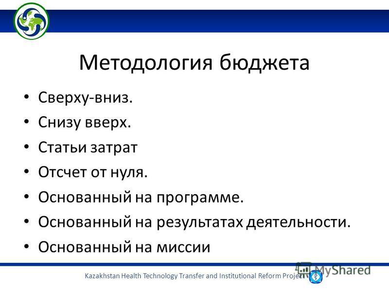 Kazakhstan Health Technology Transfer and Institutional Reform Project Методология бюджета Сверху-вниз. Снизу вверх. Статьи затрат Отсчет от нуля. Основанный на программе. Основанный на результатах деятельности. Основанный на миссии