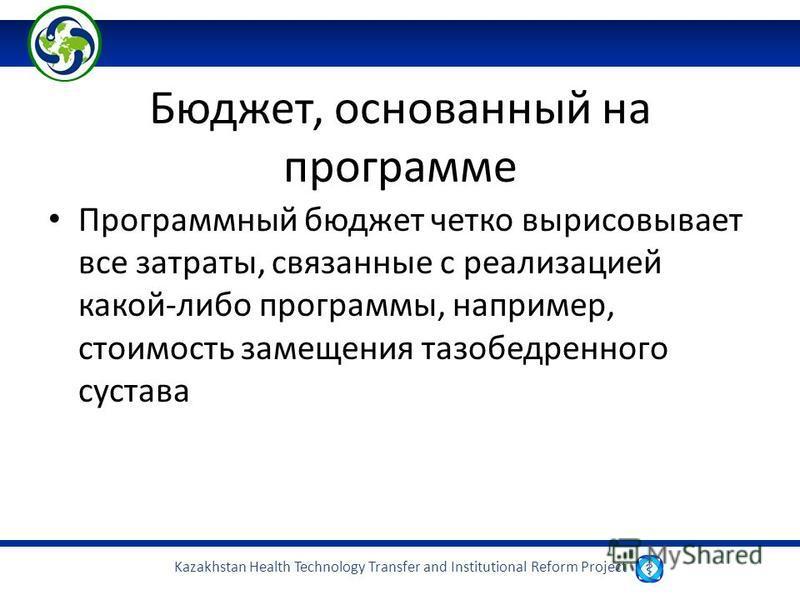 Kazakhstan Health Technology Transfer and Institutional Reform Project Бюджет, основанный на программе Программный бюджет четко вырисовывает все затраты, связанные с реализацией какой-либо программы, например, стоимость замещения тазобедренного суста