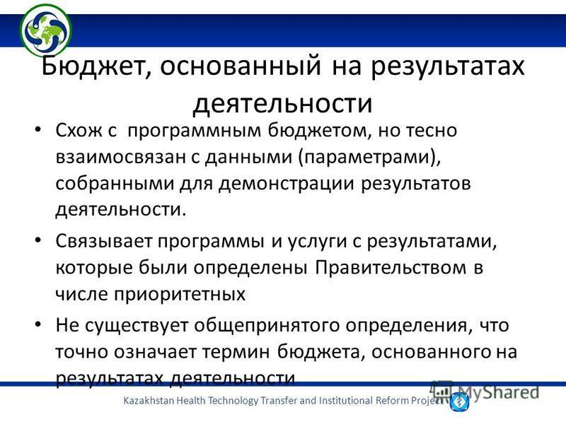 Kazakhstan Health Technology Transfer and Institutional Reform Project Бюджет, основанный на результатах деятельности Схож с программным бюджетом, но тесно взаимосвязан с данными (параметрами), собранными для демонстрации результатов деятельности. Св