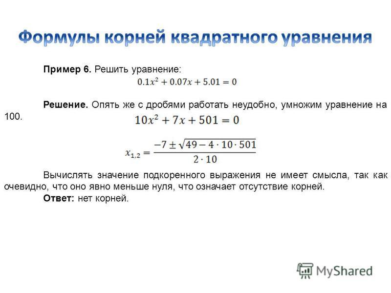Пример 6. Решить уравнение: Решение. Опять же с дробями работать неудобно, умножим уравнение на 100. Вычислять значение подкоренного выражения не имеет смысла, так как очевидно, что оно явно меньше нуля, что означает отсутствие корней. Ответ: нет кор