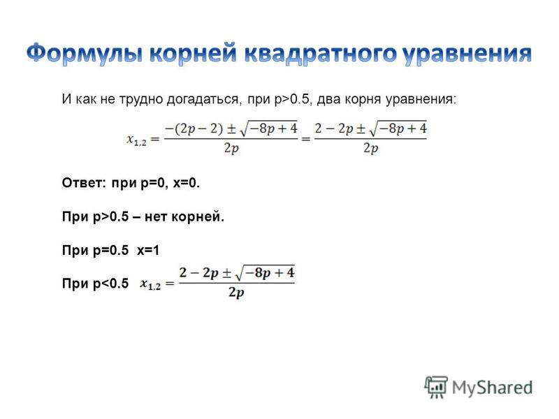 И как не трудно догадаться, при p>0.5, два корня уравнения: Ответ: при p=0, x=0. При p>0.5 – нет корней. При p=0.5 x=1 При p<0.5