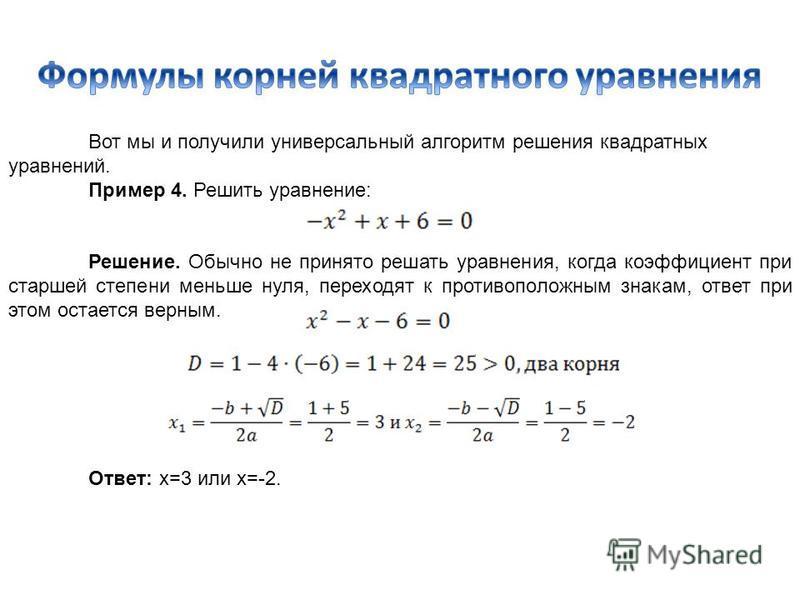 Вот мы и получили универсальный алгоритм решения квадратных уравнений. Пример 4. Решить уравнение: Решение. Обычно не принято решать уравнения, когда коэффициент при старшей степени меньше нуля, переходят к противоположным знакам, ответ при этом оста