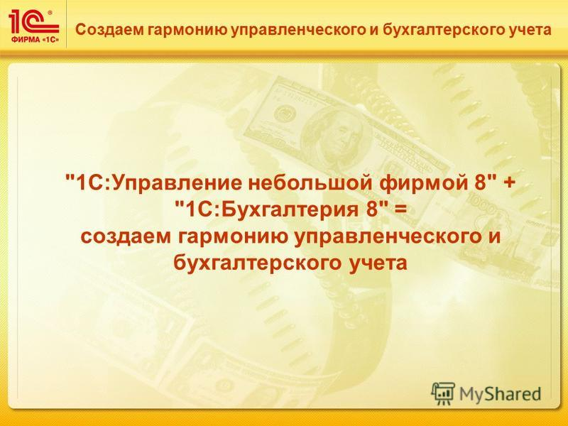 1С:Управление небольшой фирмой 8 + 1С:Бухгалтерия 8 = создаем гармонию управленческого и бухгалтерского учета Создаем гармонию управленческого и бухгалтерского учета