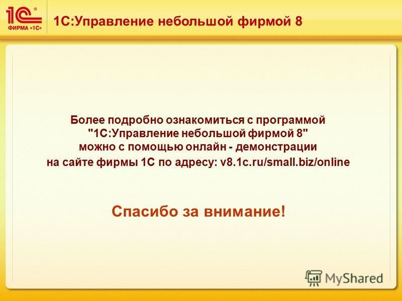 Более подробно ознакомиться с программой 1С:Управление небольшой фирмой 8 можно с помощью онлайн - демонстрации на сайте фирмы 1С по адресу: v8.1c.ru/small.biz/online Спасибо за внимание! 1С:Управление небольшой фирмой 8