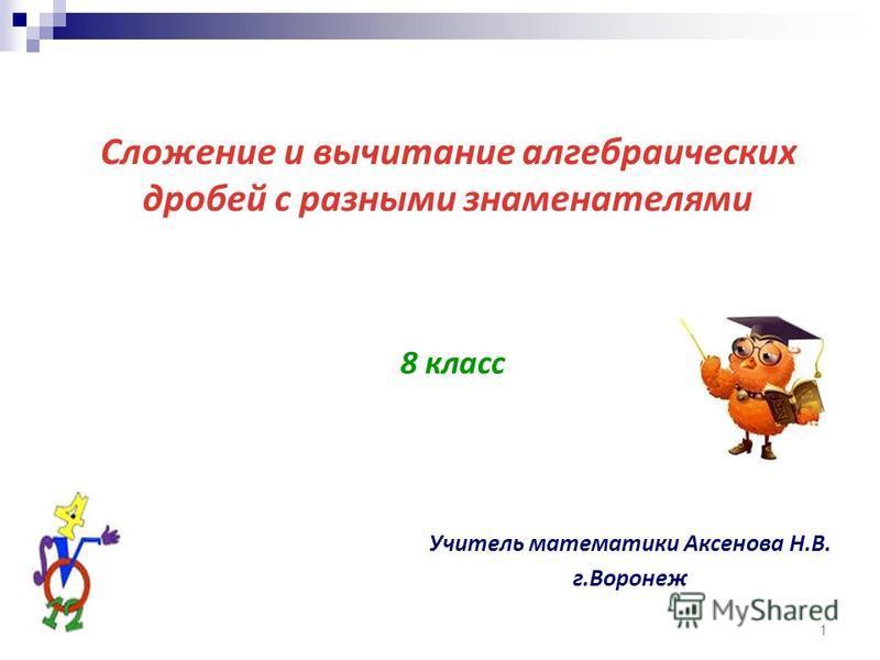 1 Сложение и вычитание алгебраических дробей с разными знаменателями 8 класс Учитель математики Аксенова Н.В. г.Воронеж