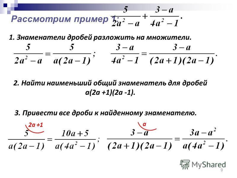 9 Рассмотрим пример 1: 1. Знаменатели дробей разложить на множители. 2. Найти наименьший общий знаменатель для дробей а(2 а +1)(2 а -1). 3. Привести все дроби к найденному знаменателю. 2 а +1 а