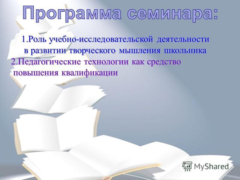 1. Роль учебно-исследовательской деятельности в развитии творческого мышления школьника 2. Педагогические технологии как средство повышения квалификации повышения квалификации