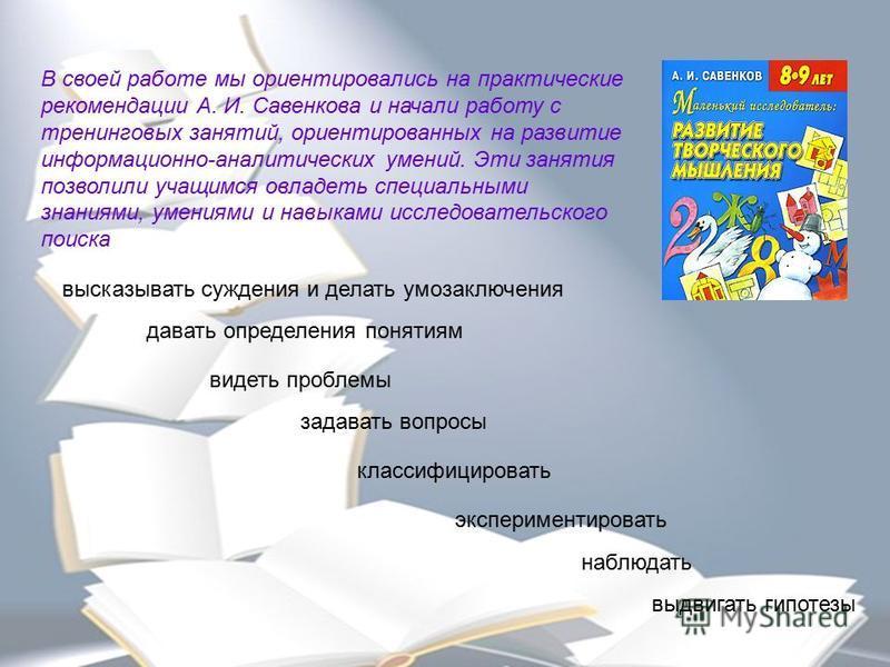 В своей работе мы ориентировались на практические рекомендации А. И. Савенкова и начали работу с тренинговых занятий, ориентированных на развитие информационно-аналитических умений. Эти занятия позволили учащимся овладеть специальными знаниями, умени
