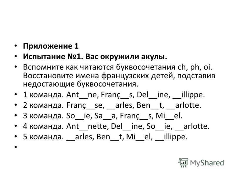 Приложение 1 Испытание 1. Вас окружили акулы. Вспомните как читаются буквосочетания ch, ph, oi. Восстановите имена французских детей, подставив недостающие буквосочетания. 1 команда. Ant__ne, Franç__s, Del__ine, __illippe. 2 команда. Franç__se, __arl