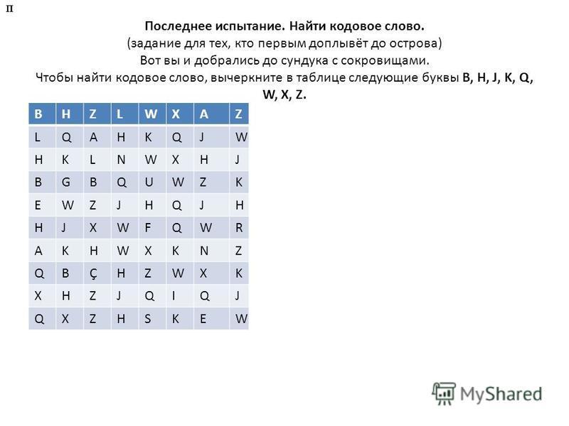 Последнее испытание. Найти кодовое слово. (задание для тех, кто первым доплывёт до острова) Вот вы и добрались до сундука с сокровищами. Чтобы найти кодовое слово, вычеркните в таблице следующие буквы B, H, J, K, Q, W, X, Z. BHZLWXAZ LQAHKQJW HKLNWXH