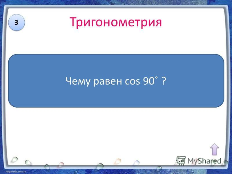 Тригонометрия 3 3 Чему равен cos 90˚ ? 17