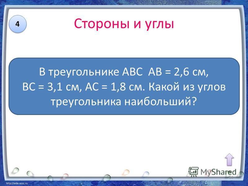 Стороны и углы 4 4 В треугольнике АВС АВ = 2,6 см, ВС = 3,1 см, АС = 1,8 см. Какой из углов треугольника наибольший? 26