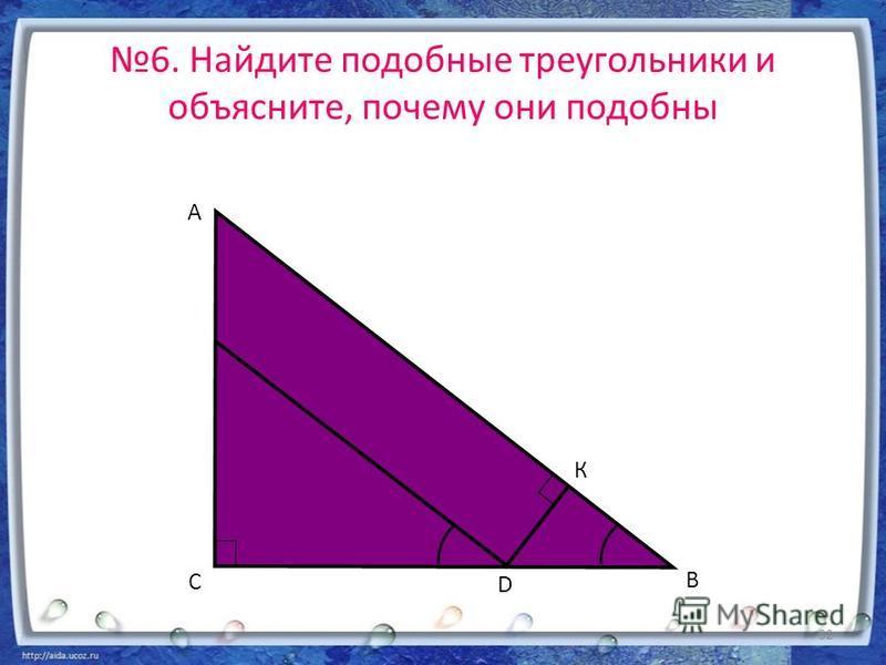 6. Найдите подобные треугольники и объясните, почему они подобны А В С D К 32