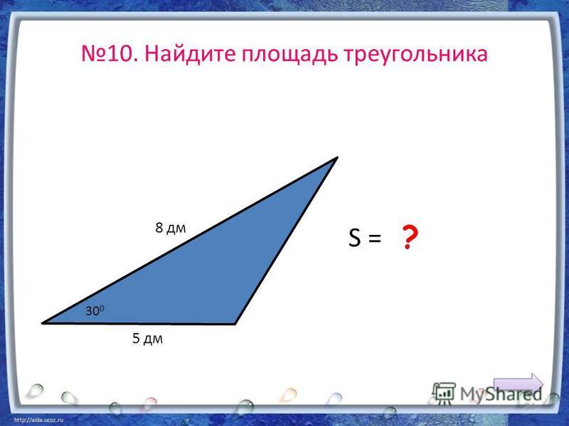 10. Найдите площадь треугольника 5 дм 8 дм S = 10 дм 2 ? 30 0 36