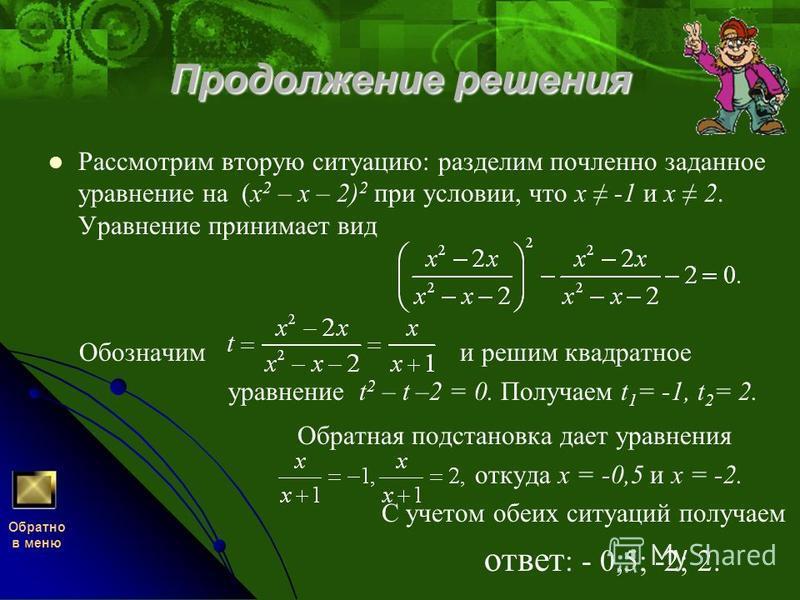 Продолжение решения Рассмотрим вторую ситуацию: разделим почленное заданное уравнение на (x 2 – х – 2) 2 при условии, что х -1 и х 2. Уравнение принимает вид Обозначим и решим квадратное уравнение t 2 – t –2 = 0. Получаем t 1 = -1, t 2 = 2. Обратная