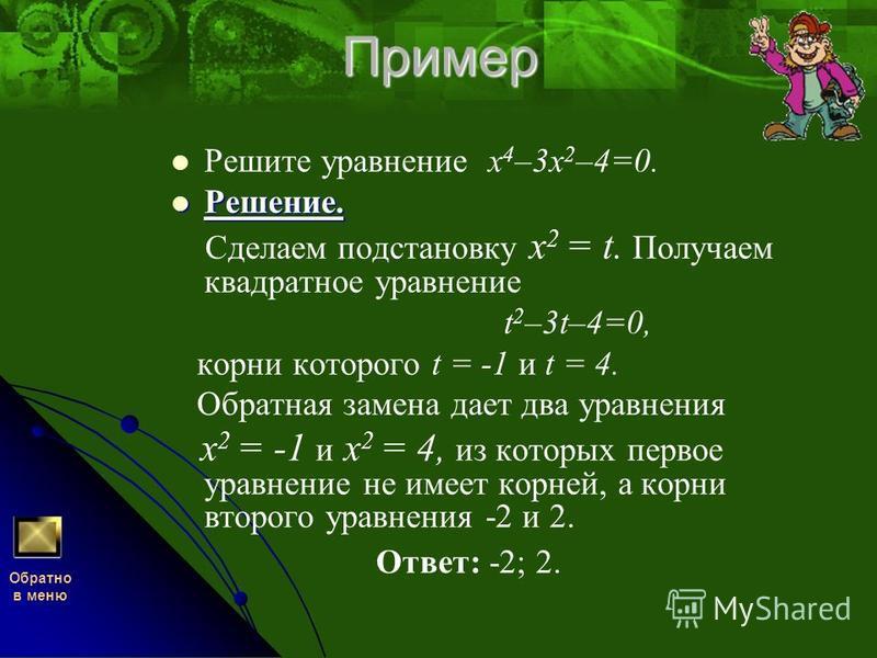 Пример Решите уравнение х 4 –3 х 2 –4=0. Решение. Решение. Сделаем подстановку x 2 = t. Получаем квадратное уравнение t 2 –3t–4=0, корни которого t = -1 и t = 4. Обратная замена дает два уравнения x 2 = -1 и x 2 = 4, из которых первое уравнение не им