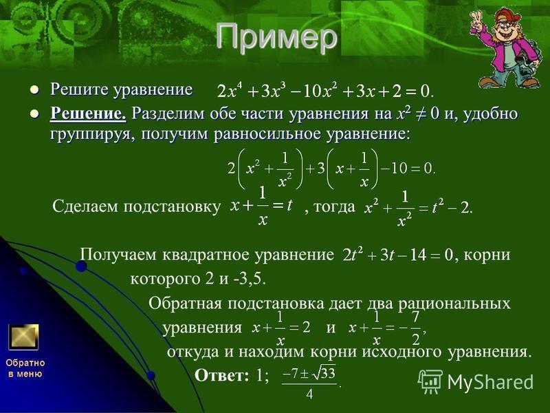 Пример Решите уравнение Решение. Разделим обе части уравнения на x2 0 и, удобно группируя, получим равносильное уравнение: Сделаем подстановку, тогда Получаем квадратное уравнение, корни которого 2 и -3,5. Обратная подстановка дает два рациональных у