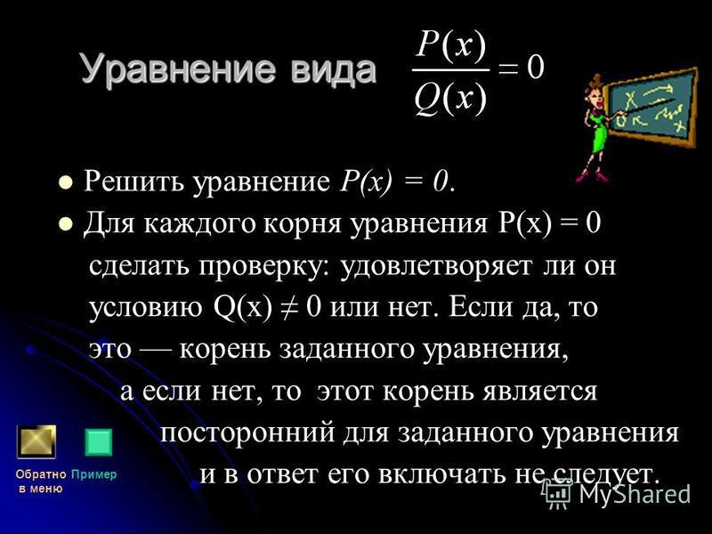 Уравнение вида Решить уравнение Р(х) = 0. Для каждого корня уравнения Р(х) = 0 сделать проверку: удовлетворяет ли он условию Q(х) 0 или нет. Если да, то это корень заданного уравнения, а если нет, то этот корень является посторонний для заданного ура