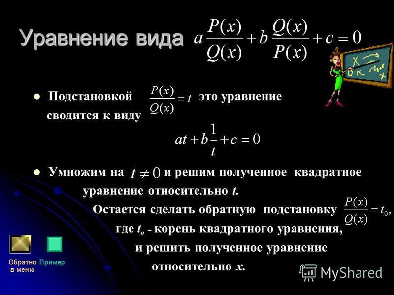 Уравнение вида Подстановкой это уравнение сводится к виду Умножим на и решим полученное квадратное уравнение относительно t. Остается сделать обратную подстановку где t о - корень квадратного уравнения, и решить полученное уравнение относительно х. О