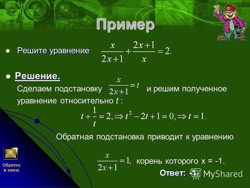Пример Решите уравнение Решите уравнение Решение. Решение. Сделаем подстановку и решим полученное уравнение относительно t : Обратная подстановка приводит к уравнению корень которого х = -1. Ответ: -1. Ответ: -1. Обратно в меню