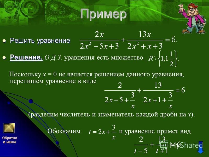 Пример Решить уравнение Решение. О.Д.З. уравнения есть множество Поскольку x = 0 не является решением данного уравнения, перепишем уравнение в виде (разделим числитель и знаменатель каждой дроби на x). Обозначим и уравнение примет вид Обратно в меню