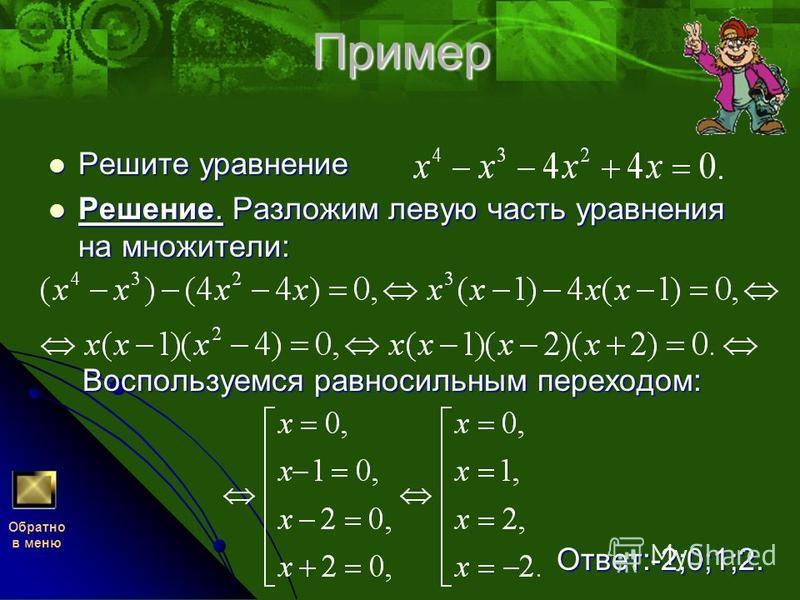 Пример Решите уравнение Решение. Разложим левую часть уравнения на множители: Воспользуемся равносильным переходом: Ответ:-2;0;1;2. Обратно в меню