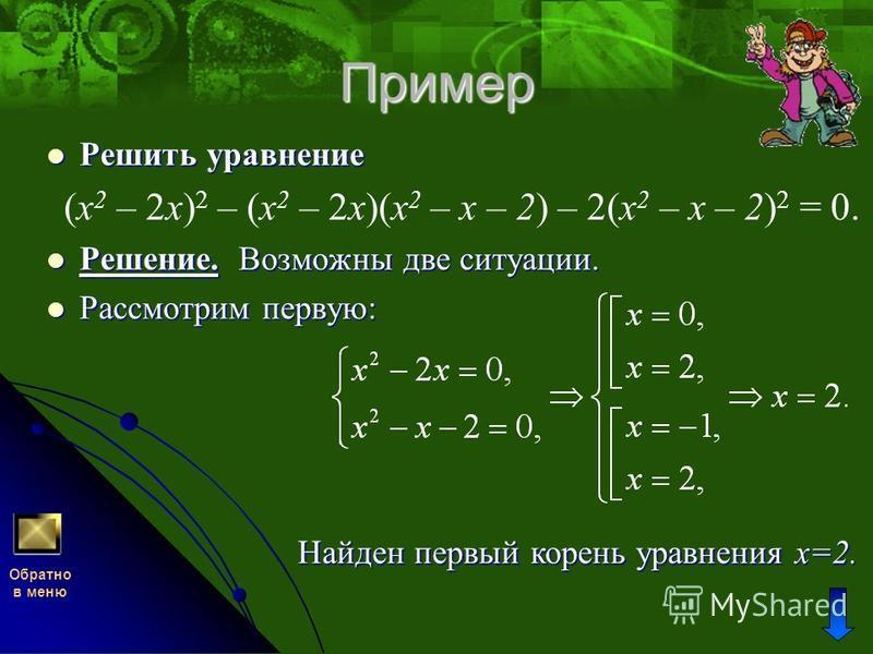 Пример Решить уравнение (x 2 – 2 х) 2 – (x 2 – 2 х)(x 2 – х – 2) – 2(x 2 – х – 2) 2 = 0. Решение. Возможны две ситуации. Рассмотрим первую: Обратно в меню Найден первый корень уравнения х=2.