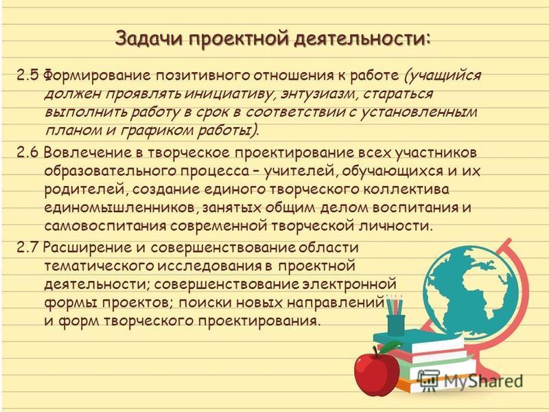 Задачи проектной деятельности: 2.5 Формирование позитивного отношения к работе (учащийся должен проявлять инициативу, энтузиазм, стараться выполнить работу в срок в соответствии с установленным планом и графиком работы). 2.6 Вовлечение в творческое п
