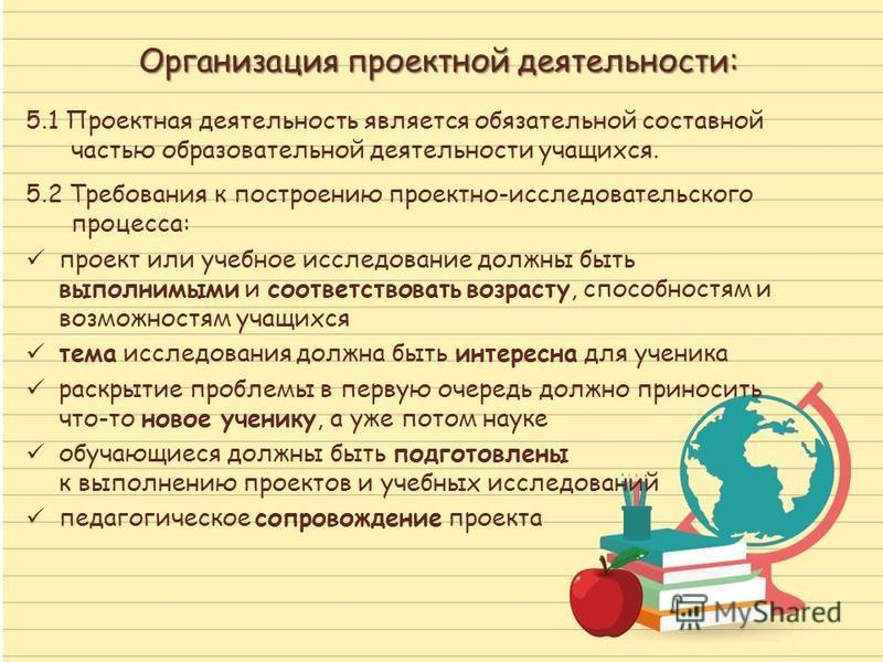 Организация проектной деятельности: 5.1 Проектная деятельность является обязательной составной частью образовательной деятельности учащихся. 5.2 Требования к построению проектно-исследовательского процесса: проект или учебное исследование должны быть