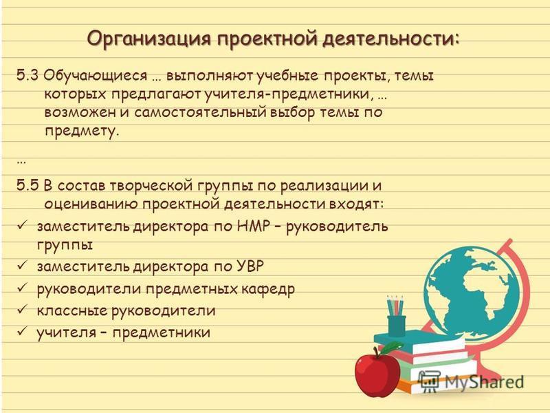 Организация проектной деятельности: 5.3 Обучающиеся … выполняют учебные проекты, темы которых предлагают учителя-предметники, … возможен и самостоятельный выбор темы по предмету. … 5.5 В состав творческой группы по реализации и оцениванию проектной д