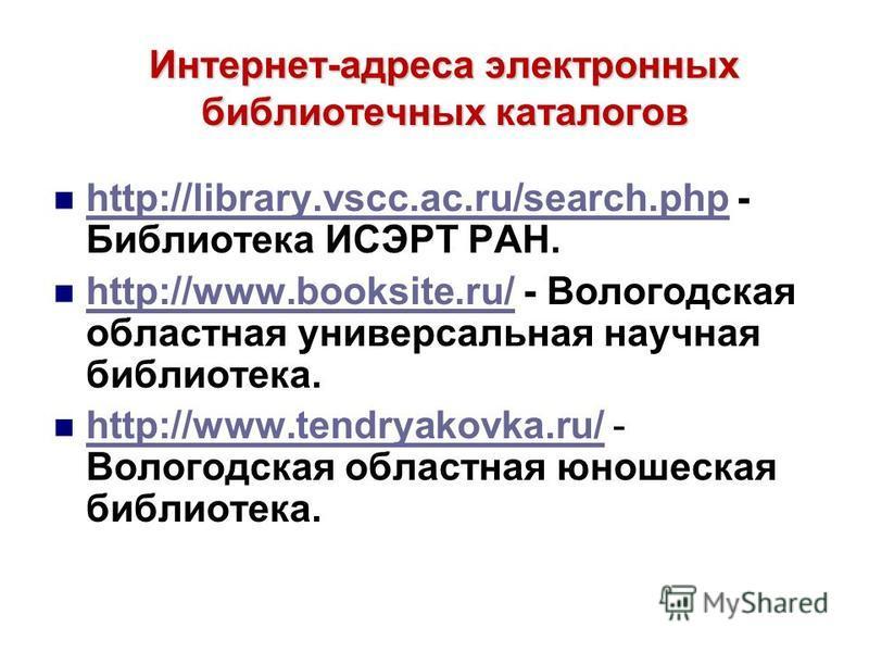 Интернет-адреса электронных библиотечных каталогов http://library.vscc.ac.ru/search.php - Библиотека ИСЭРТ РАН. http://library.vscc.ac.ru/search.php http://www.booksite.ru/ - Вологодская областная универсальная научная библиотека. http://www.booksite