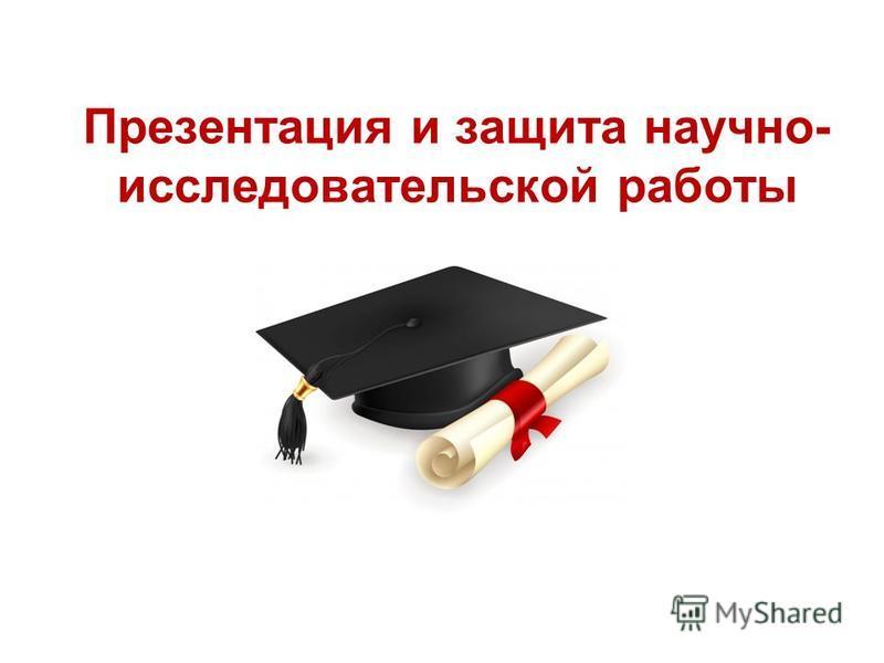 Презентация и защита научно- исследовательской работы