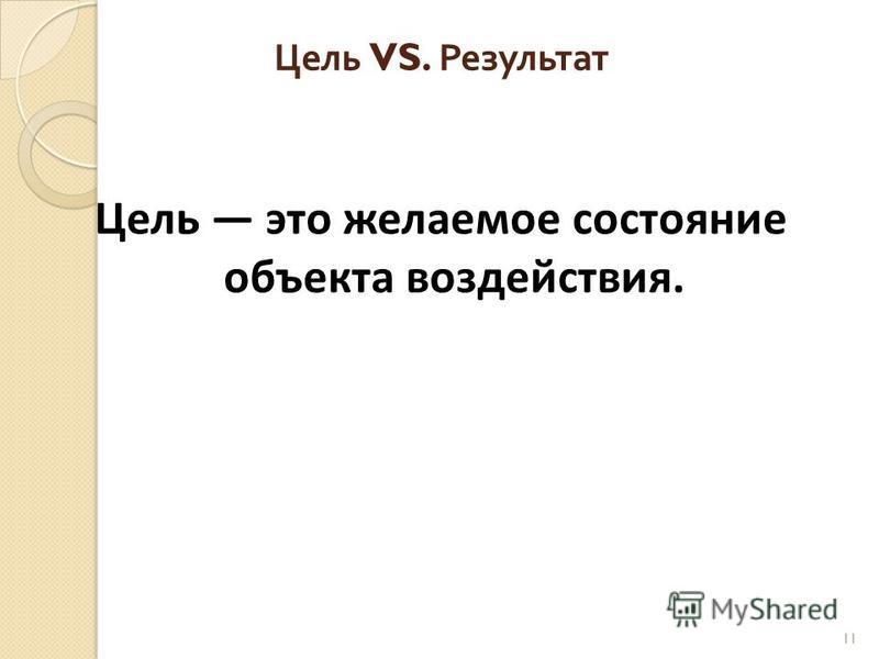 Цель VS. Результат Цель это желаемое состояние объекта воздействия. 11
