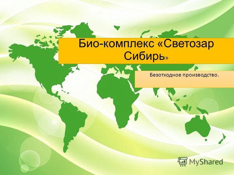 Био-комплекс «Светозар Сибирь » Безотходное производство.