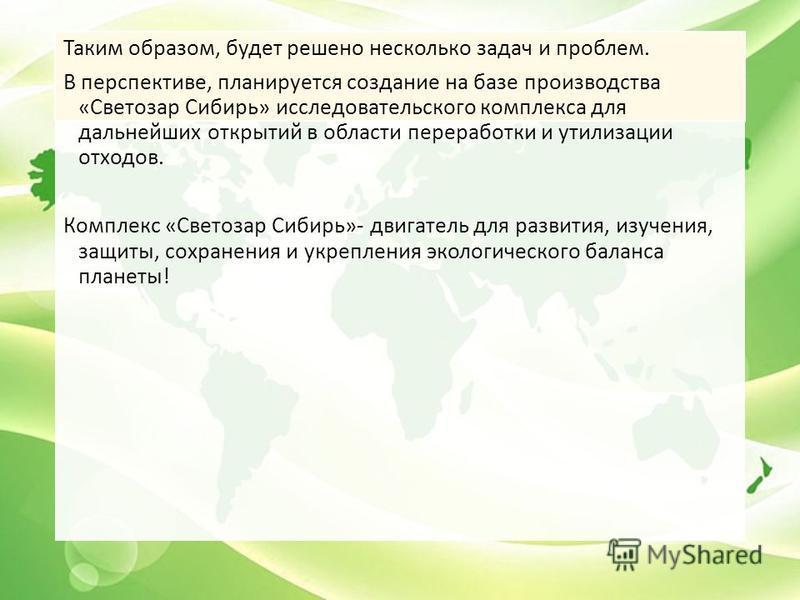 Таким образом, будет решено несколько задач и проблем. В перспективе, планируется создание на базе производства «Светозар Сибирь» исследовательского комплекса для дальнейших открытий в области переработки и утилизации отходов. Комплекс «Светозар Сиби