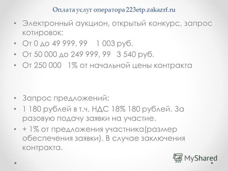 Оплата услуг оператора 223etp.zakazrf.ru Электронный аукцион, открытый конкурс, запрос котировок: От 0 до 49 999, 99 1 003 руб. От 50 000 до 249 999, 99 3 540 руб. От 250 000 1% от начальной цены контракта Запрос предложений: 1 180 рублей в т.ч. НДС