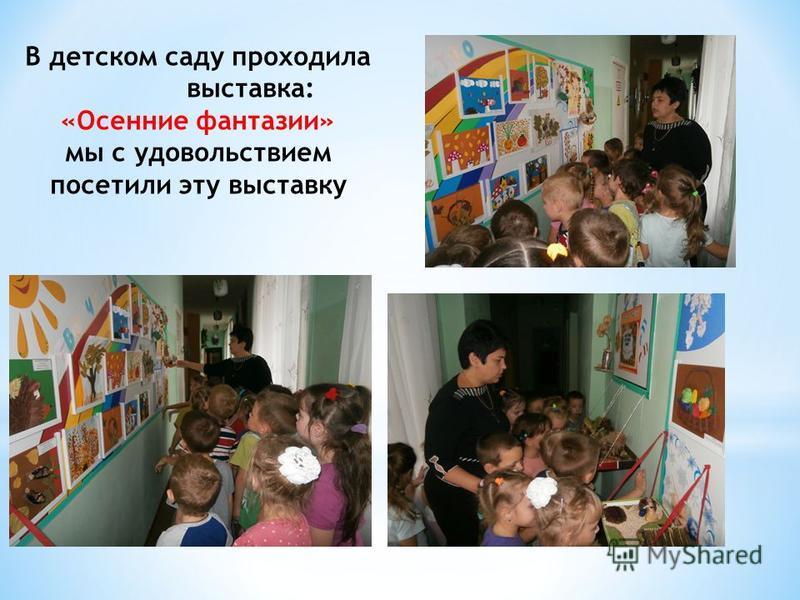 В детском саду проходила выставка: «Осенние фантазии» мы с удовольствием посетили эту выставку