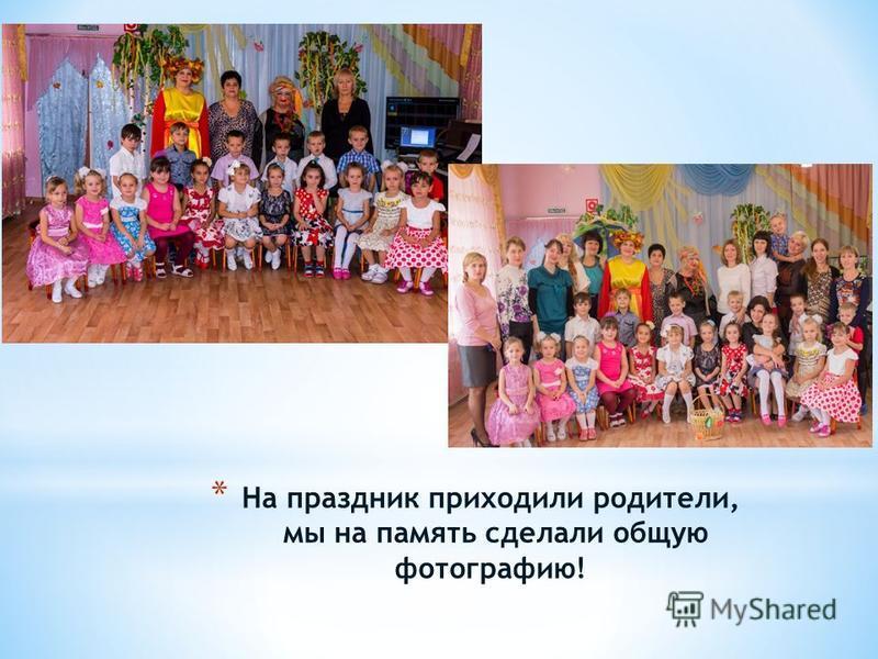 * На праздник приходили родители, мы на память сделали общую фотографию!