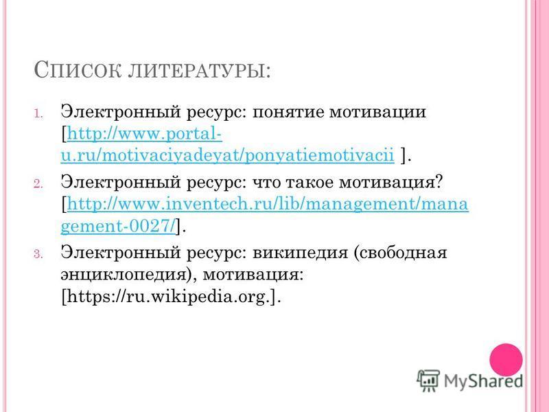 С ПИСОК ЛИТЕРАТУРЫ : 1. Электронный ресурс: понятие мотивации [http://www.portal- u.ru/motivaciyadeyat/ponyatiemotivacii ].http://www.portal- u.ru/motivaciyadeyat/ponyatiemotivacii 2. Электронный ресурс: что такое мотивация? [http://www.inventech.ru/