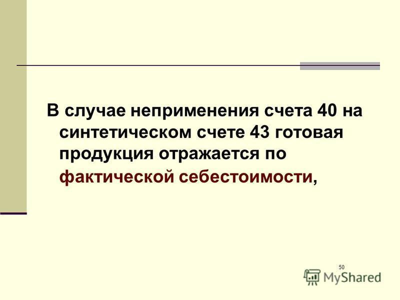 В случае неприменения счета 40 на синтетическом счете 43 готовая продукция отражается по фактической себестоимости, 50