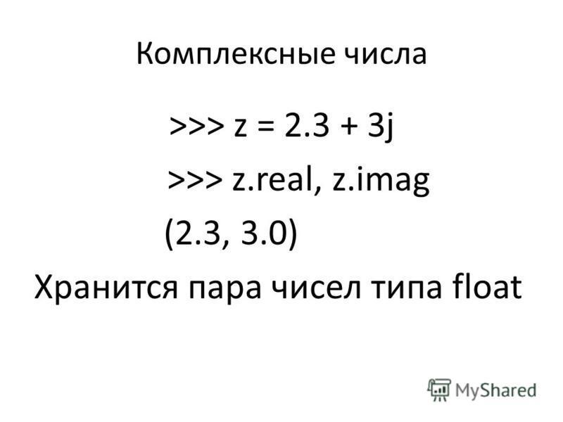 Комплексные числа >>> z = 2.3 + 3j >>> z.real, z.imag (2.3, 3.0) Хранится пара чисел типа float