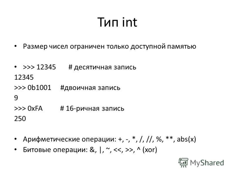 Тип int Размер чисел ограничен только доступной памятью >>> 12345 # десятичная запись 12345 >>> 0b1001 #двоичная запись 9 >>> 0xFA # 16-ричная запись 250 Арифметические операции: +, -, *, /, //, %, **, abs(x) Битовые операции: &, |, ~, >, ^ (xor)