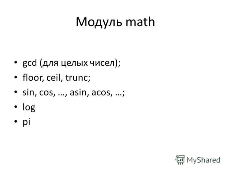 Модуль math gcd (для целых чисел); floor, ceil, trunc; sin, cos, …, asin, acos, …; log pi