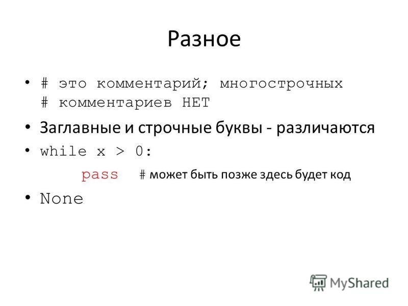 Разное # это комментарий; многострочных # комментариев НЕТ Заглавные и строчные буквы - различаются while x > 0: pass # может быть позже здесь будет код None
