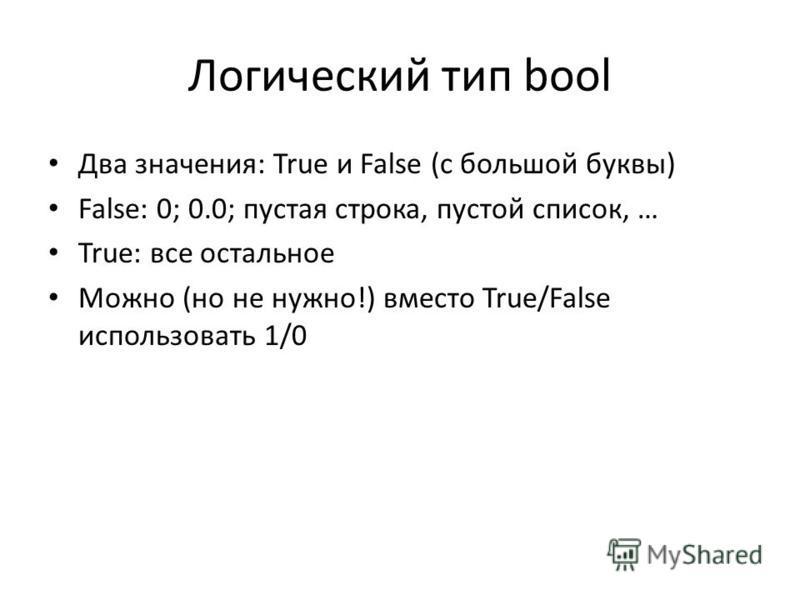 Логический тип bool Два значения: True и False (с большой буквы) False: 0; 0.0; пустая строка, пустой список, … True: все остальное Можно (но не нужно!) вместо True/False использовать 1/0