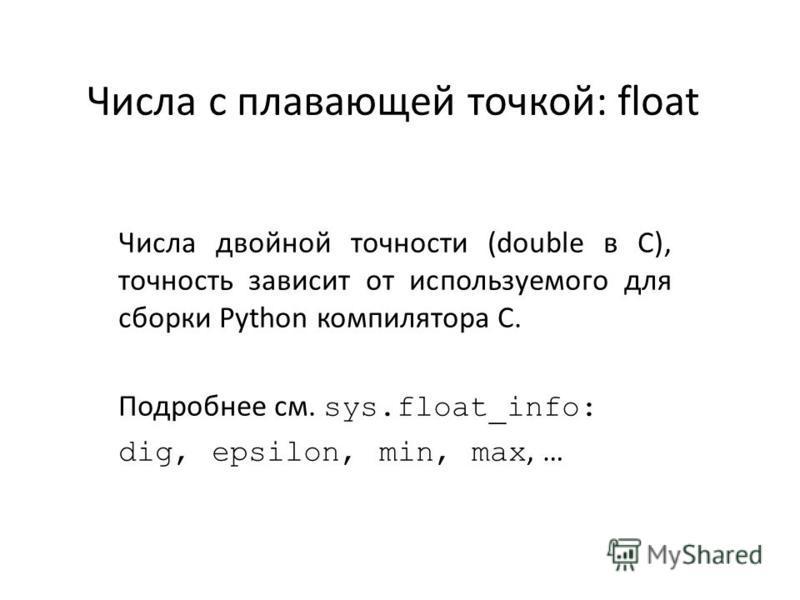 Числа с плавающей точкой: float Числа двойной точности (double в С), точность зависит от используемого для сборки Python компилятора С. Подробнее см. sys.float_info: dig, epsilon, min, max, …